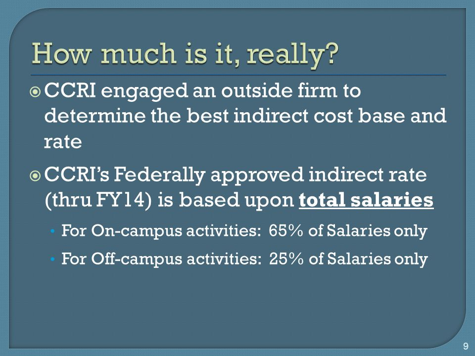  CCRI engaged an outside firm to determine the best indirect cost base and rate  CCRI's Federally approved indirect rate (thru FY14) is based upon total salaries For On-campus activities: 65% of Salaries only For Off-campus activities: 25% of Salaries only 9