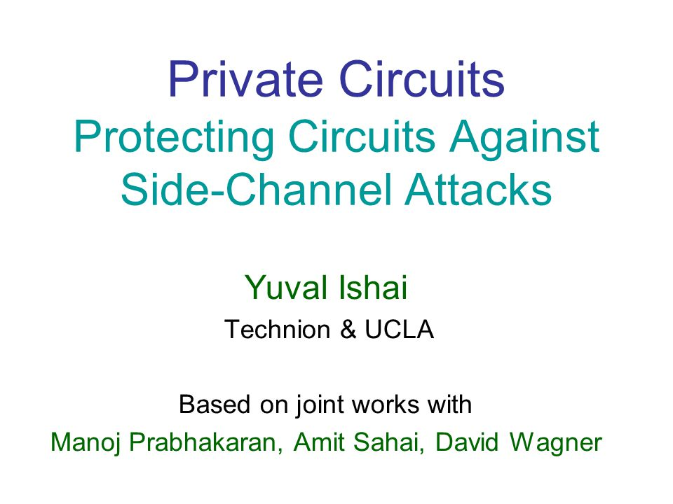 Private Circuits Protecting Circuits Against Side-Channel Attacks Yuval Ishai Technion & UCLA Based on joint works with Manoj Prabhakaran, Amit Sahai, David Wagner