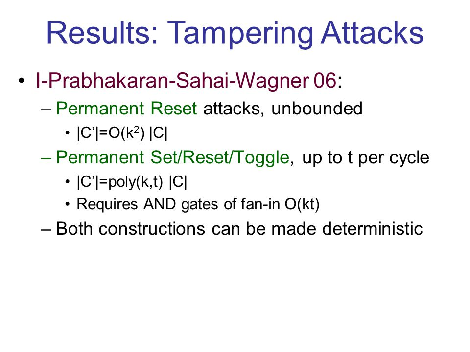 Results: Tampering Attacks I-Prabhakaran-Sahai-Wagner 06: –Permanent Reset attacks, unbounded |C'|=O(k 2 ) |C| –Permanent Set/Reset/Toggle, up to t per cycle |C'|=poly(k,t) |C| Requires AND gates of fan-in O(kt) –Both constructions can be made deterministic