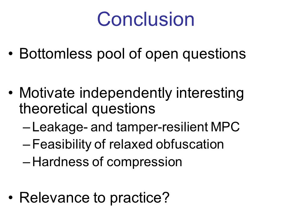 Conclusion Bottomless pool of open questions Motivate independently interesting theoretical questions –Leakage- and tamper-resilient MPC –Feasibility of relaxed obfuscation –Hardness of compression Relevance to practice