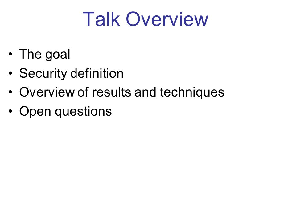 Talk Overview The goal Security definition Overview of results and techniques Open questions