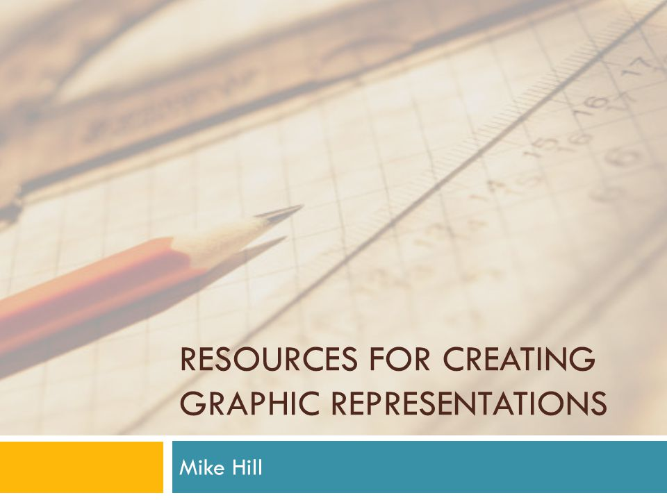 RESOURCES FOR CREATING GRAPHIC REPRESENTATIONS Mike Hill