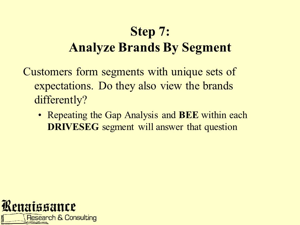 Step 7: Analyze Brands By Segment Customers form segments with unique sets of expectations.