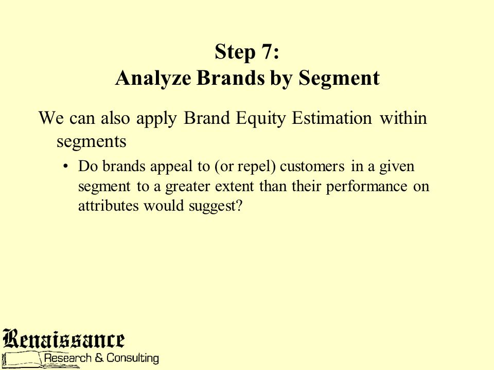 Step 7: Analyze Brands by Segment We can also apply Brand Equity Estimation within segments Do brands appeal to (or repel) customers in a given segment to a greater extent than their performance on attributes would suggest