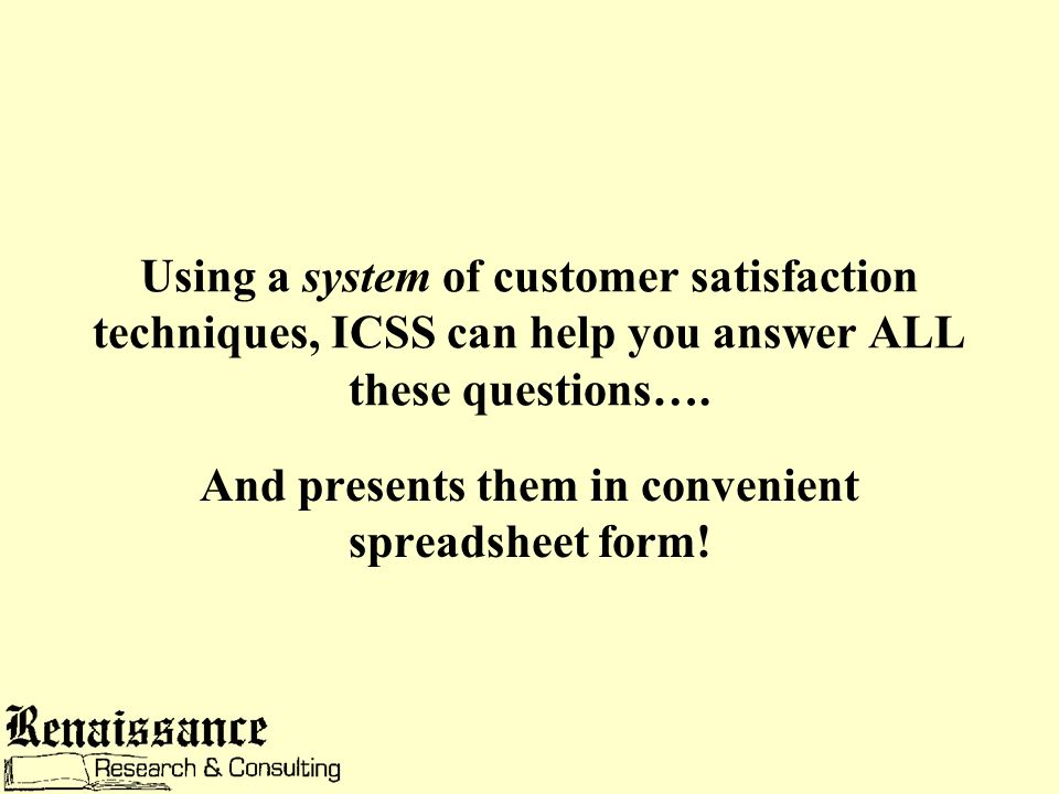 Using a system of customer satisfaction techniques, ICSS can help you answer ALL these questions….
