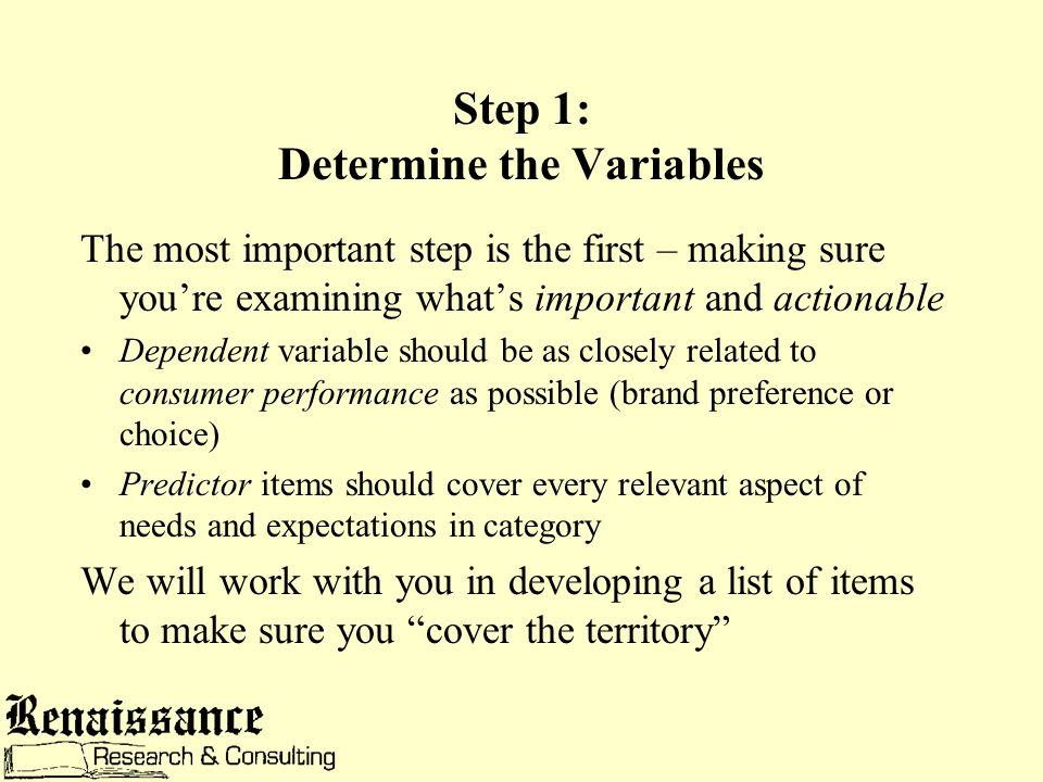 Step 1: Determine the Variables The most important step is the first – making sure you're examining what's important and actionable Dependent variable should be as closely related to consumer performance as possible (brand preference or choice) Predictor items should cover every relevant aspect of needs and expectations in category We will work with you in developing a list of items to make sure you cover the territory