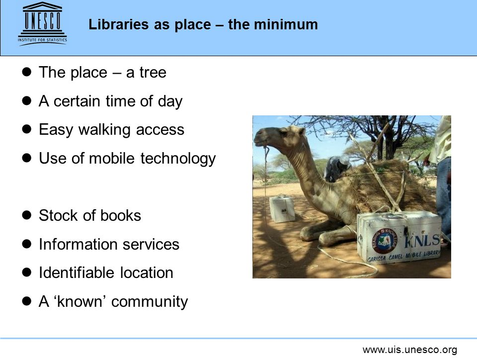 www.uis.unesco.org Libraries as place – the minimum lThe place – a tree lA certain time of day lEasy walking access lUse of mobile technology lStock of books lInformation services lIdentifiable location lA 'known' community