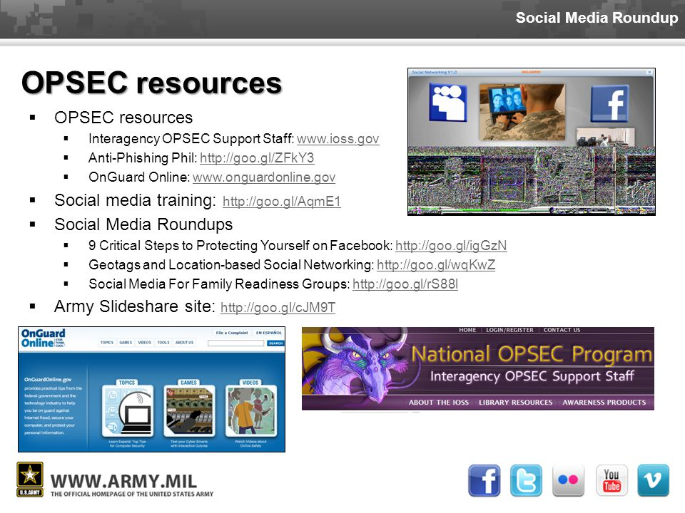 Social Media Roundup OPSEC resources  OPSEC resources  Interagency OPSEC Support Staff: www.ioss.govwww.ioss.gov  Anti-Phishing Phil: http://goo.gl/ZFkY3http://goo.gl/ZFkY3  OnGuard Online: www.onguardonline.govwww.onguardonline.gov  Social media training: http://goo.gl/AqmE1 http://goo.gl/AqmE1  Social Media Roundups  9 Critical Steps to Protecting Yourself on Facebook: http://goo.gl/igGzNhttp://goo.gl/igGzN  Geotags and Location-based Social Networking: http://goo.gl/wqKwZhttp://goo.gl/wqKwZ  Social Media For Family Readiness Groups: http://goo.gl/rS88lhttp://goo.gl/rS88l  Army Slideshare site: http://goo.gl/cJM9T http://goo.gl/cJM9T