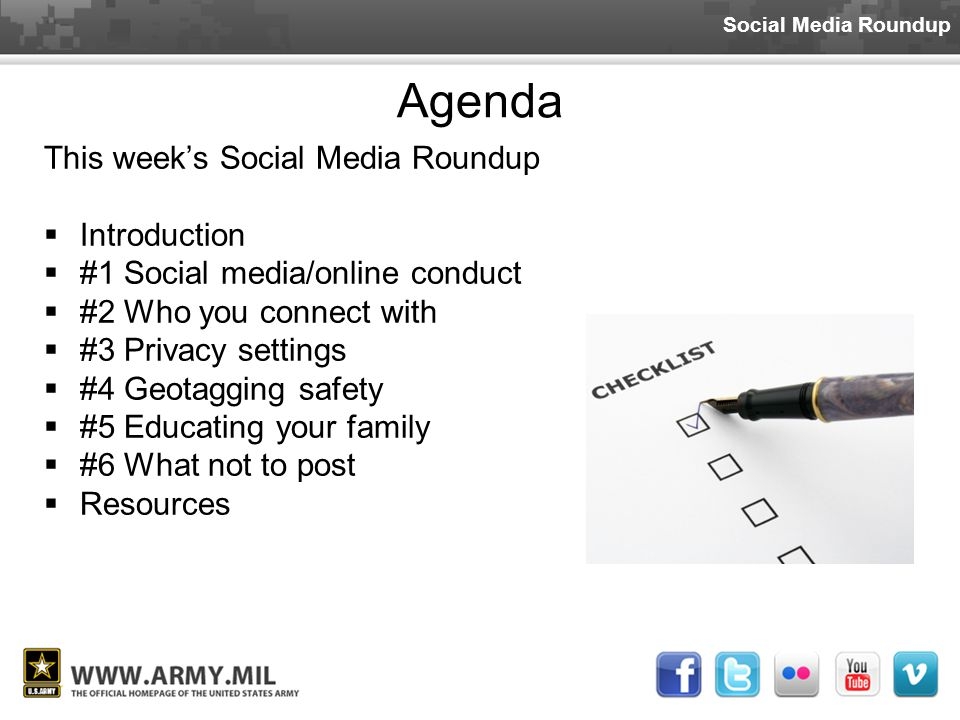 Social Media Roundup Agenda This week's Social Media Roundup  Introduction  #1 Social media/online conduct  #2 Who you connect with  #3 Privacy settings  #4 Geotagging safety  #5 Educating your family  #6 What not to post  Resources