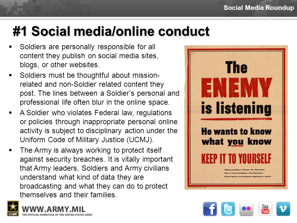Social Media Roundup #1 Social media/online conduct  Soldiers are personally responsible for all content they publish on social media sites, blogs, or other websites.