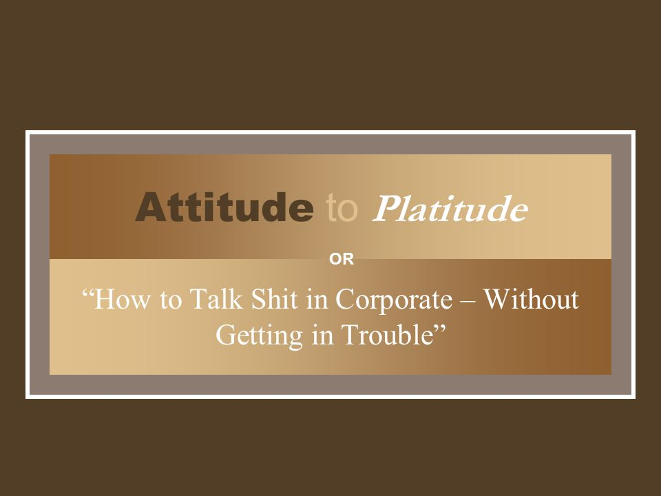 Attitude to Platitude How to Talk Shit in Corporate – Without Getting in Trouble OR