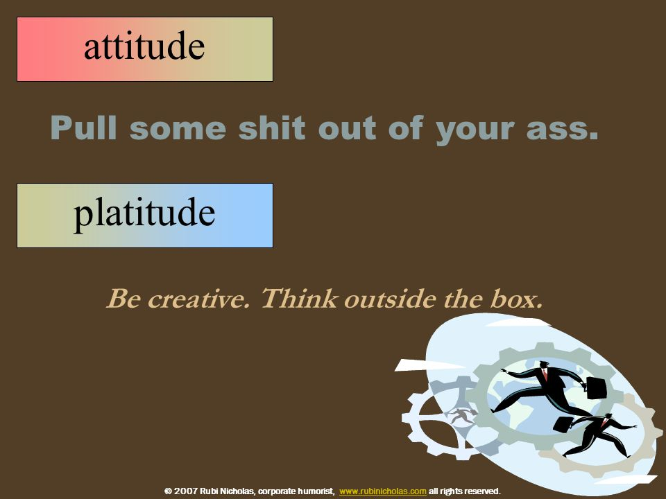 platitude Be creative. Think outside the box. Pull some shit out of your ass.
