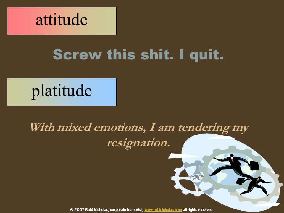platitude With mixed emotions, I am tendering my resignation.