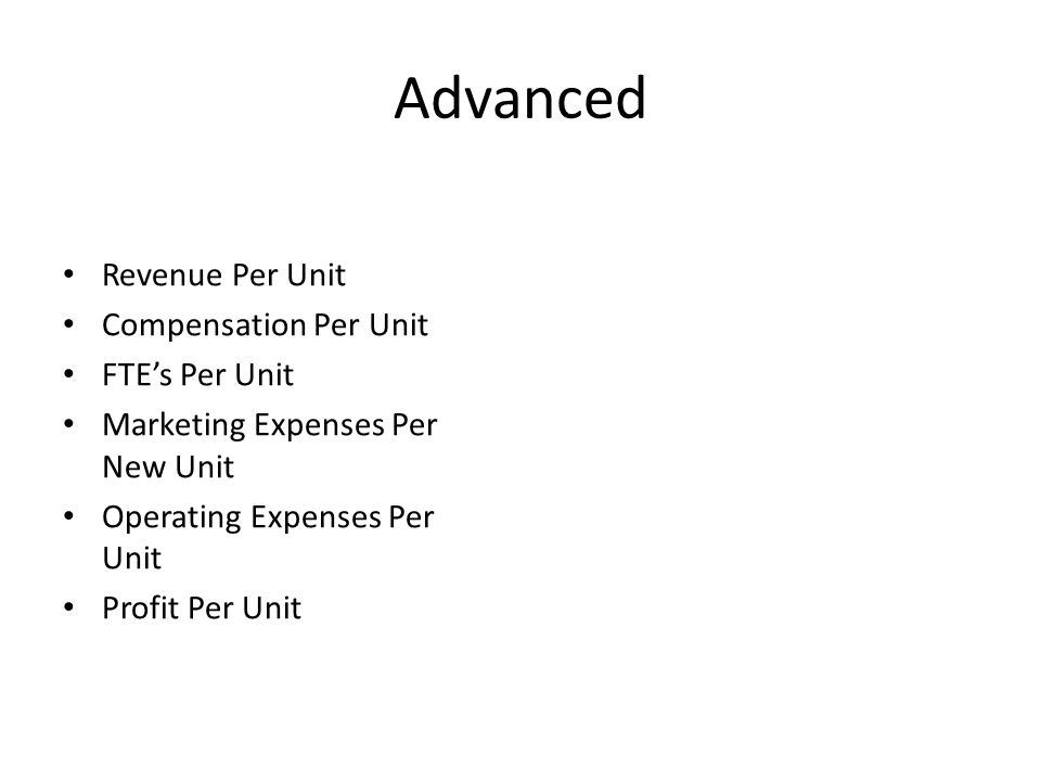 Advanced Revenue Per Unit Compensation Per Unit FTE's Per Unit Marketing Expenses Per New Unit Operating Expenses Per Unit Profit Per Unit