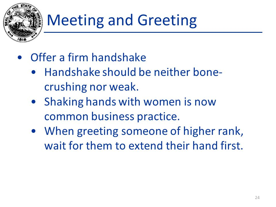 Meeting and Greeting Offer a firm handshake Handshake should be neither bone- crushing nor weak.