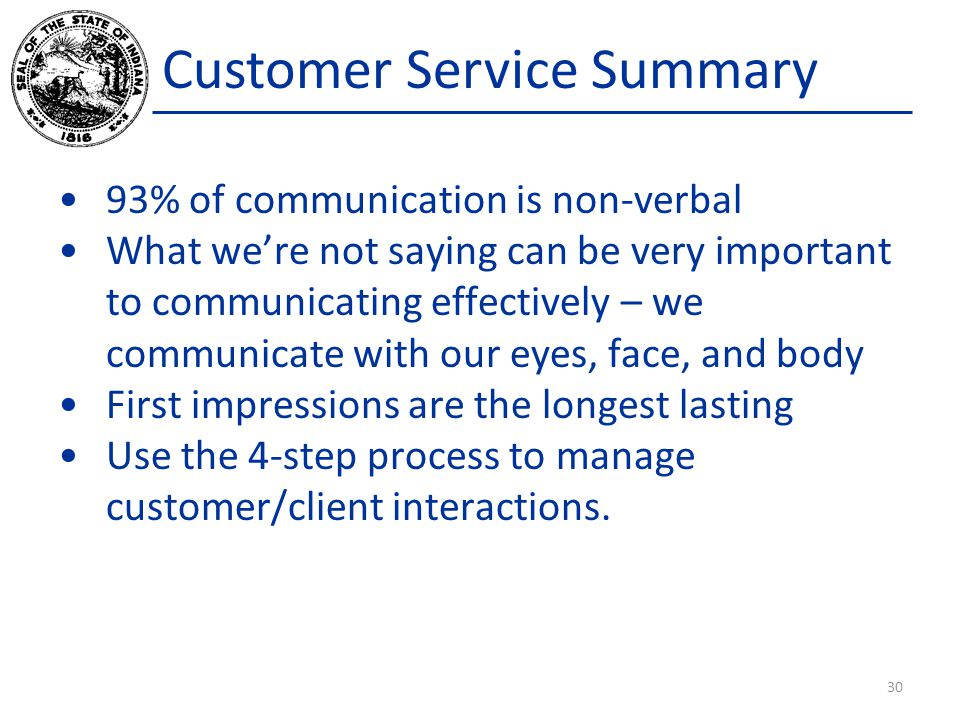 Customer Service Summary 93% of communication is non-verbal What we're not saying can be very important to communicating effectively – we communicate with our eyes, face, and body First impressions are the longest lasting Use the 4-step process to manage customer/client interactions.