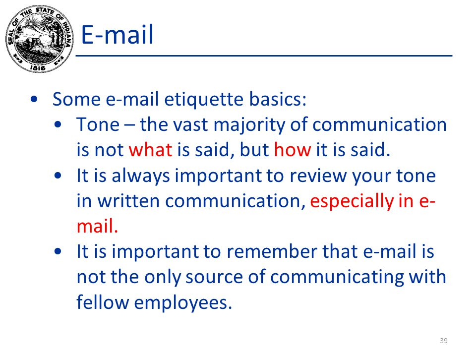 E-mail Some e-mail etiquette basics: Tone – the vast majority of communication is not what is said, but how it is said.
