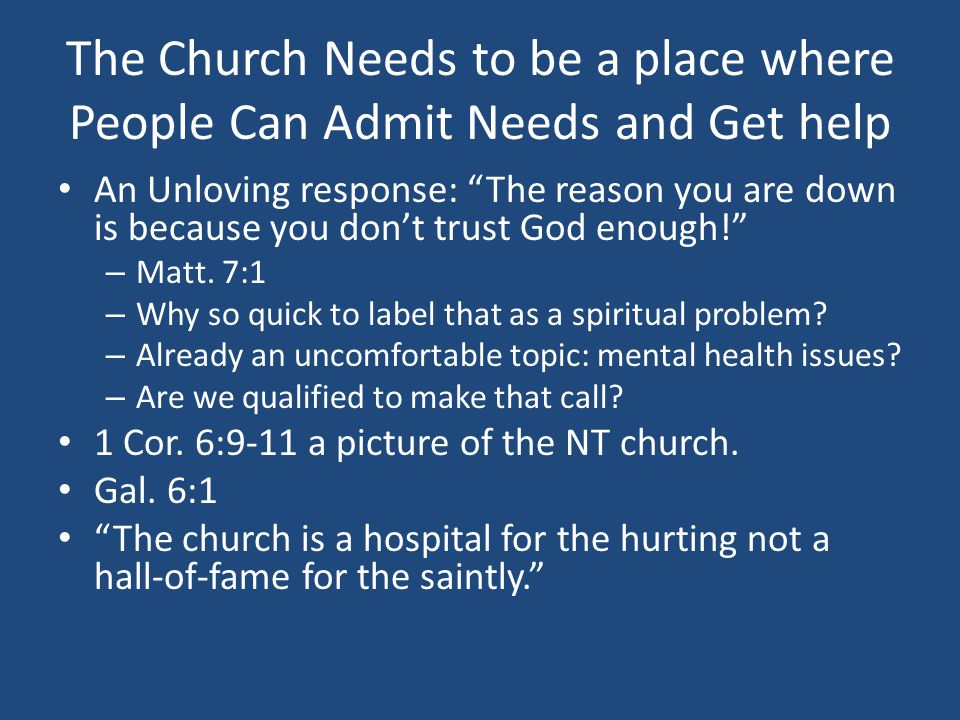 The Church Needs to be a place where People Can Admit Needs and Get help An Unloving response: The reason you are down is because you don't trust God enough! – Matt.