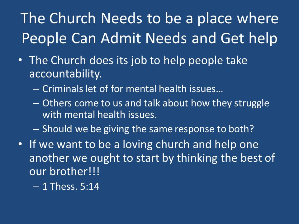 The Church Needs to be a place where People Can Admit Needs and Get help The Church does its job to help people take accountability.