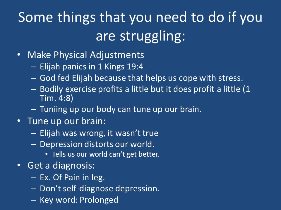 Some things that you need to do if you are struggling: Make Physical Adjustments – Elijah panics in 1 Kings 19:4 – God fed Elijah because that helps us cope with stress.