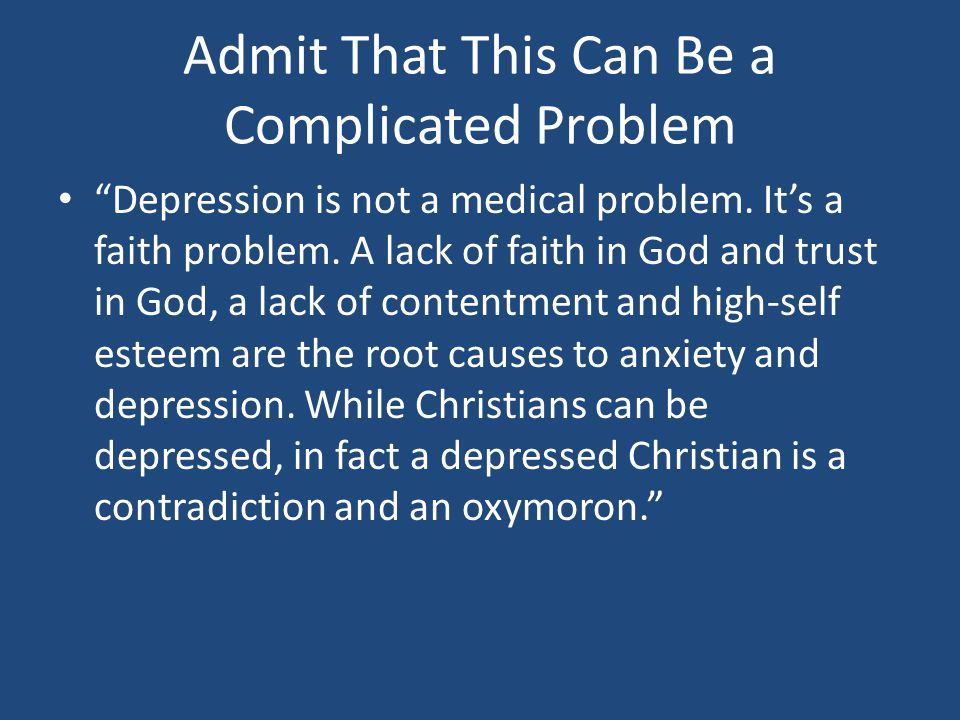 Admit That This Can Be a Complicated Problem Depression is not a medical problem.
