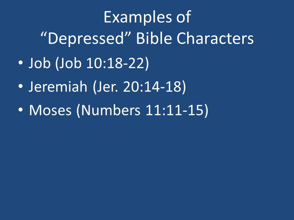 Examples of Depressed Bible Characters Job (Job 10:18-22) Jeremiah (Jer.