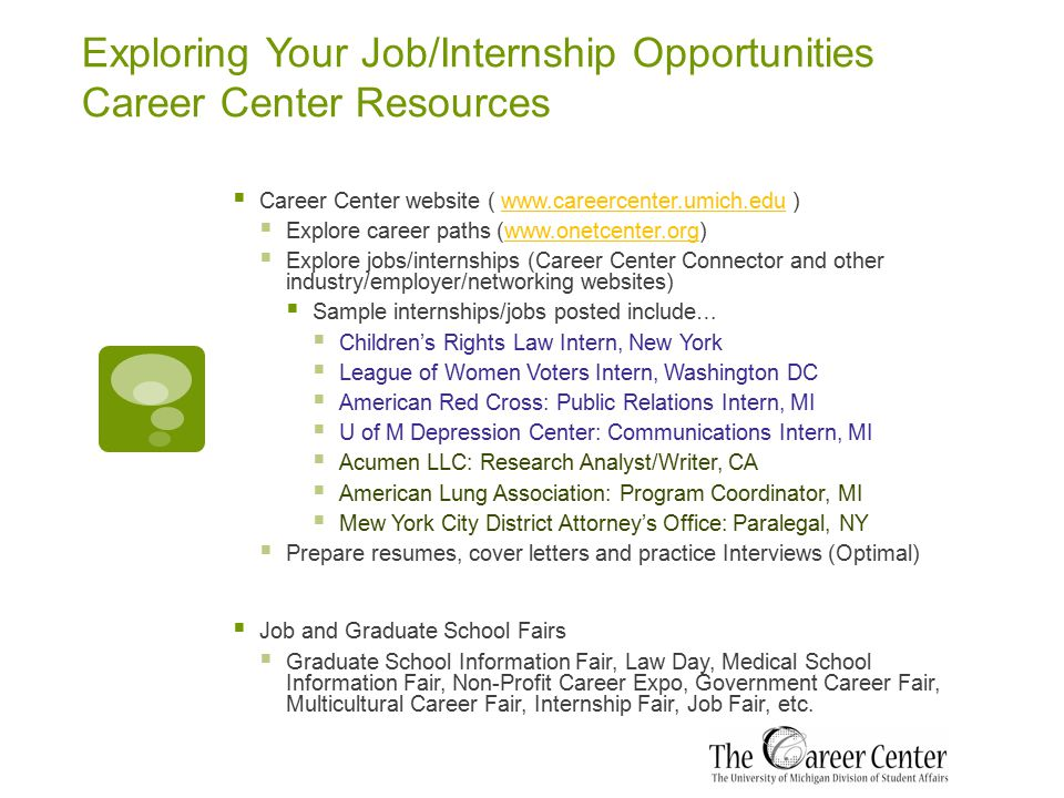 Exploring Your Job/Internship Opportunities Career Center Resources  Career Center website ( www.careercenter.umich.edu )www.careercenter.umich.edu  Explore career paths (www.onetcenter.org)www.onetcenter.org  Explore jobs/internships (Career Center Connector and other industry/employer/networking websites)  Sample internships/jobs posted include…  Children's Rights Law Intern, New York  League of Women Voters Intern, Washington DC  American Red Cross: Public Relations Intern, MI  U of M Depression Center: Communications Intern, MI  Acumen LLC: Research Analyst/Writer, CA  American Lung Association: Program Coordinator, MI  Mew York City District Attorney's Office: Paralegal, NY  Prepare resumes, cover letters and practice Interviews (Optimal)  Job and Graduate School Fairs  Graduate School Information Fair, Law Day, Medical School Information Fair, Non-Profit Career Expo, Government Career Fair, Multicultural Career Fair, Internship Fair, Job Fair, etc.