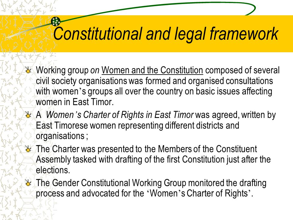Constitutional and legal framework Working group on Women and the Constitution composed of several civil society organisations was formed and organised consultations with women ' s groups all over the country on basic issues affecting women in East Timor.