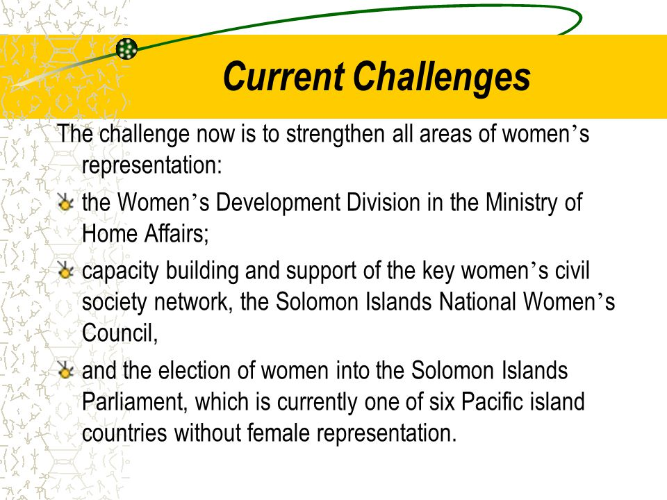 Current Challenges The challenge now is to strengthen all areas of women ' s representation: the Women ' s Development Division in the Ministry of Home Affairs; capacity building and support of the key women ' s civil society network, the Solomon Islands National Women ' s Council, and the election of women into the Solomon Islands Parliament, which is currently one of six Pacific island countries without female representation.
