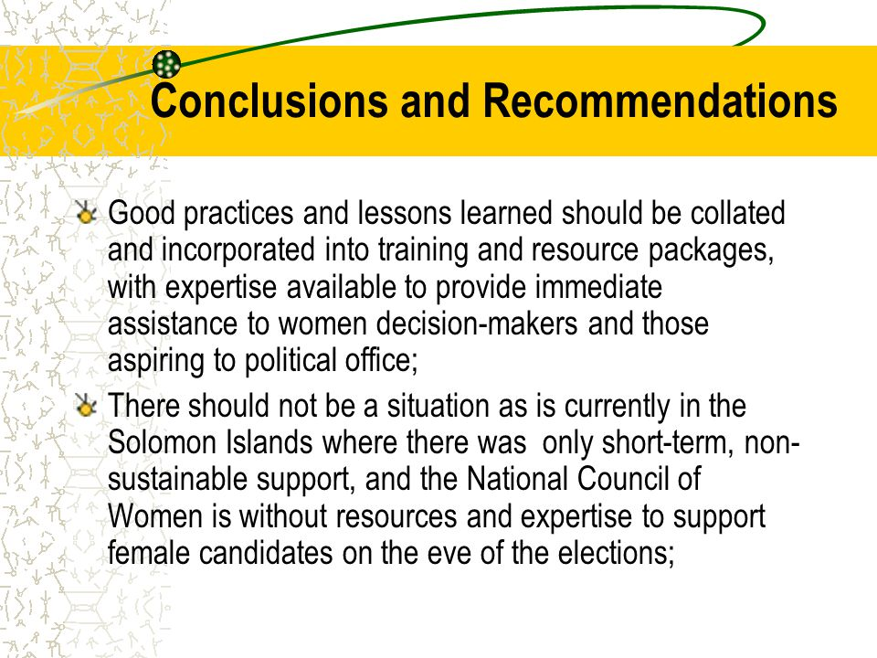 Conclusions and Recommendations Good practices and lessons learned should be collated and incorporated into training and resource packages, with expertise available to provide immediate assistance to women decision-makers and those aspiring to political office; There should not be a situation as is currently in the Solomon Islands where there was only short-term, non- sustainable support, and the National Council of Women is without resources and expertise to support female candidates on the eve of the elections;