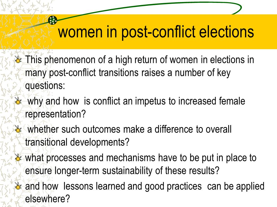 women in post-conflict elections This phenomenon of a high return of women in elections in many post-conflict transitions raises a number of key questions: why and how is conflict an impetus to increased female representation.