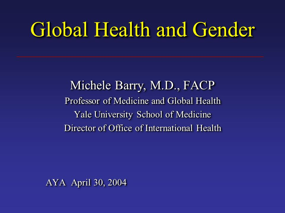 Global Health and Gender Michele Barry, M.D., FACP Professor of Medicine and Global Health Yale University School of Medicine Director of Office of International Health AYA April 30, 2004 Michele Barry, M.D., FACP Professor of Medicine and Global Health Yale University School of Medicine Director of Office of International Health AYA April 30, 2004