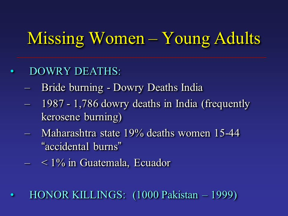 Missing Women – Young Adults DOWRY DEATHS:DOWRY DEATHS: –Bride burning - Dowry Deaths India –1987 - 1,786 dowry deaths in India (frequently kerosene burning) –Maharashtra state 19% deaths women 15-44 accidental burns –< 1% in Guatemala, Ecuador HONOR KILLINGS: (1000 Pakistan – 1999)HONOR KILLINGS: (1000 Pakistan – 1999) DOWRY DEATHS:DOWRY DEATHS: –Bride burning - Dowry Deaths India –1987 - 1,786 dowry deaths in India (frequently kerosene burning) –Maharashtra state 19% deaths women 15-44 accidental burns –< 1% in Guatemala, Ecuador HONOR KILLINGS: (1000 Pakistan – 1999)HONOR KILLINGS: (1000 Pakistan – 1999)