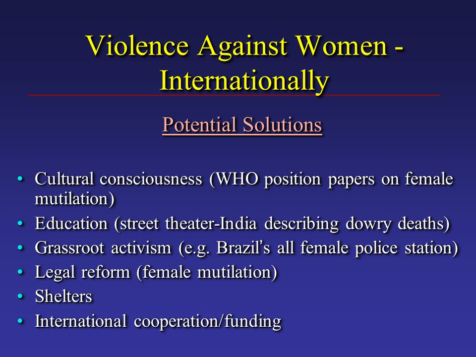 Violence Against Women - Internationally Potential Solutions Cultural consciousness (WHO position papers on female mutilation)Cultural consciousness (WHO position papers on female mutilation) Education (street theater-India describing dowry deaths)Education (street theater-India describing dowry deaths) Grassroot activism (e.g.