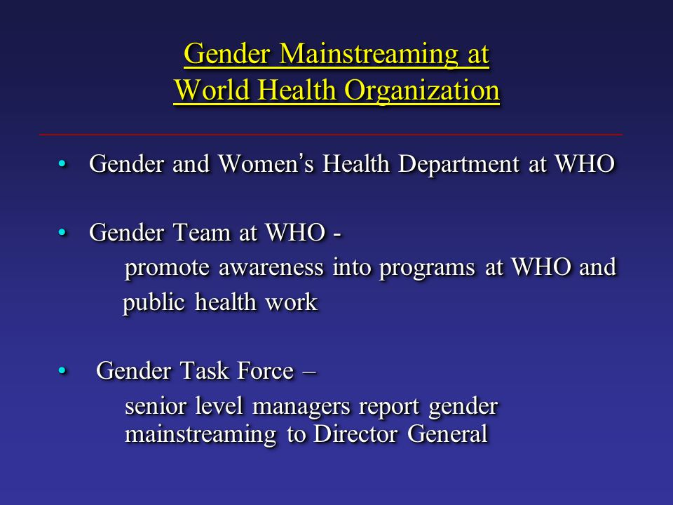 Gender Mainstreaming at World Health Organization Gender and Women ' s Health Department at WHO Gender and Women ' s Health Department at WHO Gender Team at WHO - Gender Team at WHO - promote awareness into programs at WHO and public health work public health work Gender Task Force – Gender Task Force – senior level managers report gender mainstreaming to Director General Gender and Women ' s Health Department at WHO Gender and Women ' s Health Department at WHO Gender Team at WHO - Gender Team at WHO - promote awareness into programs at WHO and public health work public health work Gender Task Force – Gender Task Force – senior level managers report gender mainstreaming to Director General