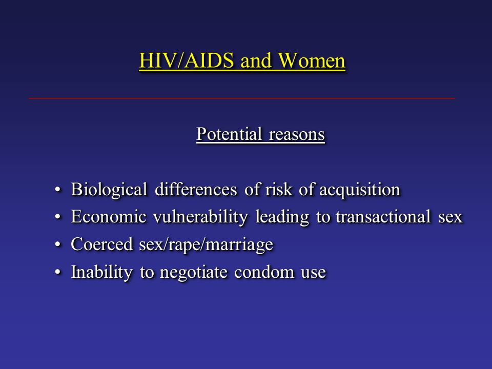 HIV/AIDS and Women Potential reasons Biological differences of risk of acquisition Biological differences of risk of acquisition Economic vulnerability leading to transactional sex Economic vulnerability leading to transactional sex Coerced sex/rape/marriage Coerced sex/rape/marriage Inability to negotiate condom use Inability to negotiate condom use Potential reasons Biological differences of risk of acquisition Biological differences of risk of acquisition Economic vulnerability leading to transactional sex Economic vulnerability leading to transactional sex Coerced sex/rape/marriage Coerced sex/rape/marriage Inability to negotiate condom use Inability to negotiate condom use