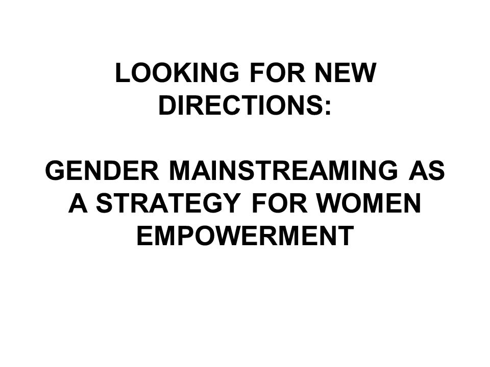 LOOKING FOR NEW DIRECTIONS: GENDER MAINSTREAMING AS A STRATEGY FOR WOMEN EMPOWERMENT