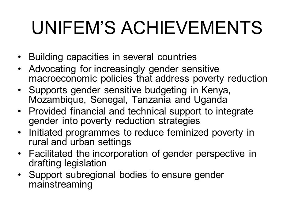UNIFEM'S ACHIEVEMENTS Building capacities in several countries Advocating for increasingly gender sensitive macroeconomic policies that address poverty reduction Supports gender sensitive budgeting in Kenya, Mozambique, Senegal, Tanzania and Uganda Provided financial and technical support to integrate gender into poverty reduction strategies Initiated programmes to reduce feminized poverty in rural and urban settings Facilitated the incorporation of gender perspective in drafting legislation Support subregional bodies to ensure gender mainstreaming
