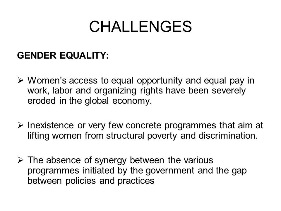 CHALLENGES GENDER EQUALITY:  Women's access to equal opportunity and equal pay in work, labor and organizing rights have been severely eroded in the global economy.