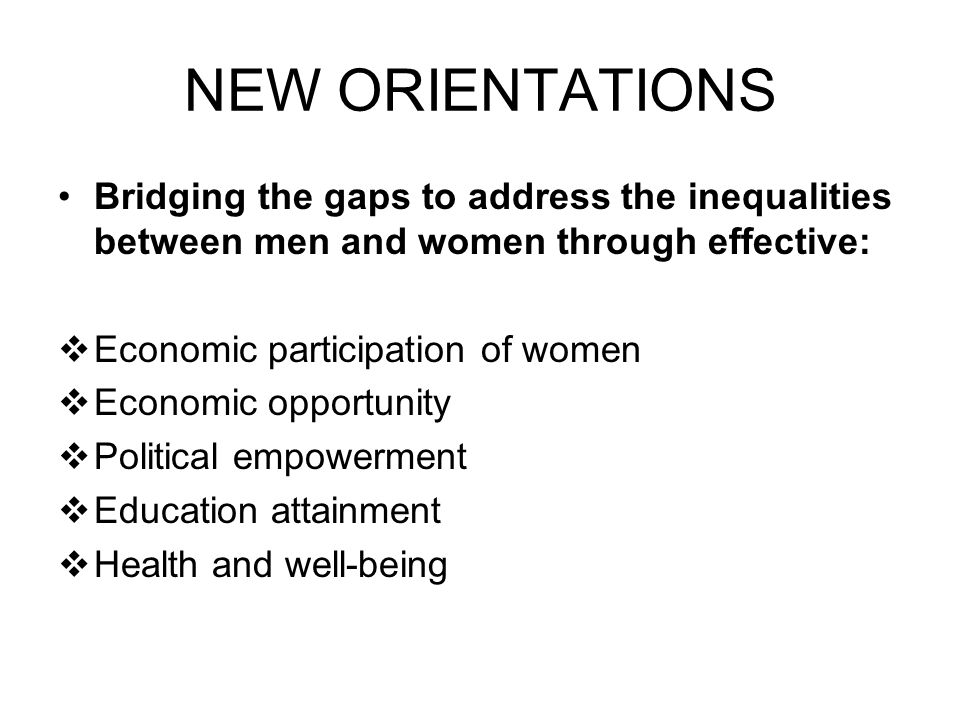 NEW ORIENTATIONS Bridging the gaps to address the inequalities between men and women through effective:  Economic participation of women  Economic opportunity  Political empowerment  Education attainment  Health and well-being