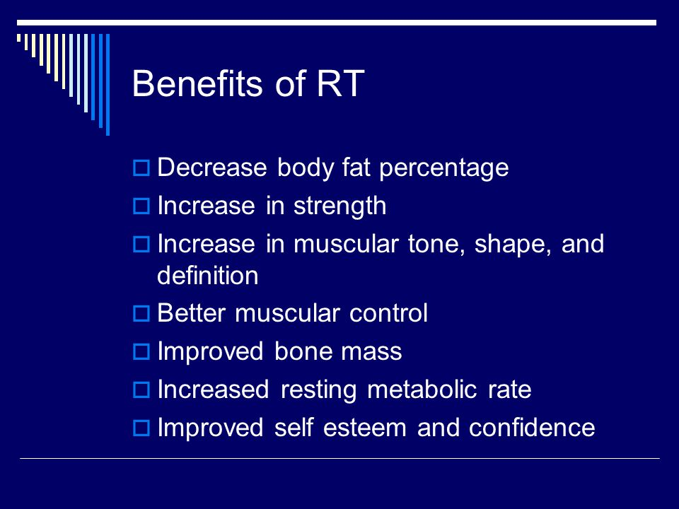 Benefits of RT  Decrease body fat percentage  Increase in strength  Increase in muscular tone, shape, and definition  Better muscular control  Improved bone mass  Increased resting metabolic rate  Improved self esteem and confidence