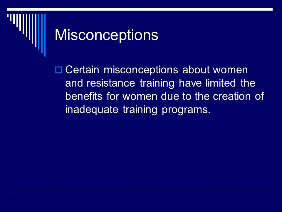 Misconceptions  Certain misconceptions about women and resistance training have limited the benefits for women due to the creation of inadequate training programs.