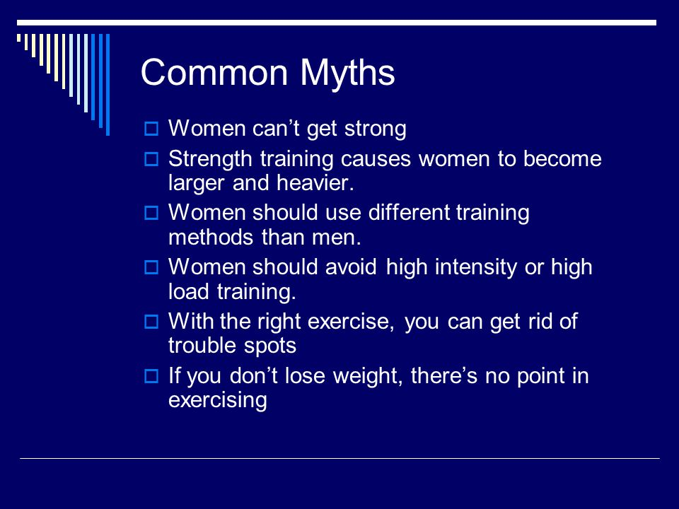 Common Myths  Women can't get strong  Strength training causes women to become larger and heavier.