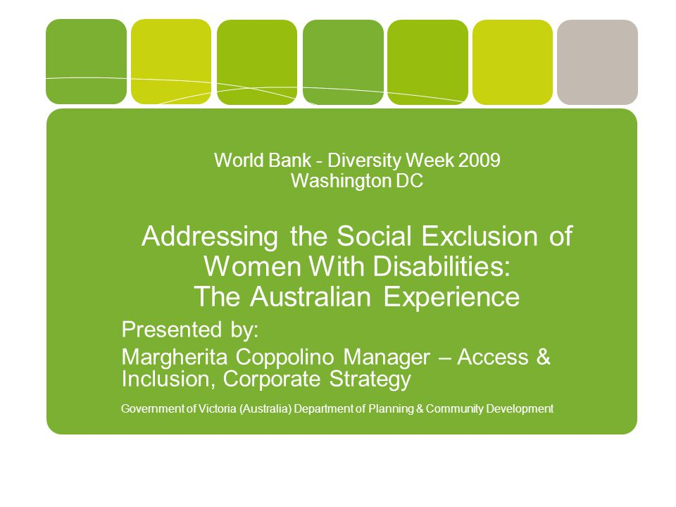 World Bank - Diversity Week 2009 Washington DC Addressing the Social Exclusion of Women With Disabilities: The Australian Experience Presented by: Margherita Coppolino Manager – Access & Inclusion, Corporate Strategy Government of Victoria (Australia) Department of Planning & Community Development