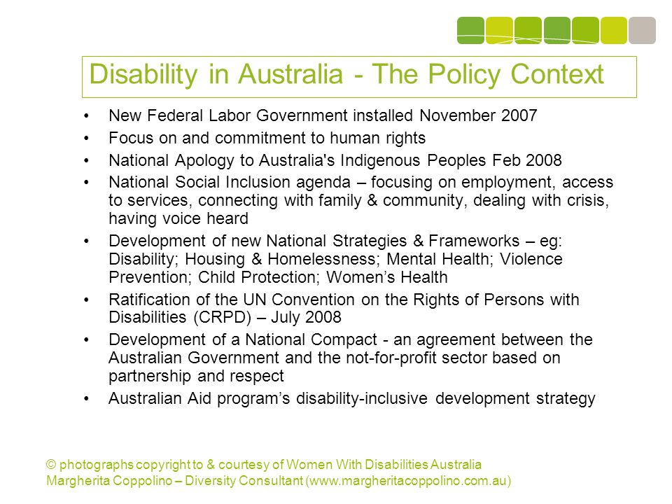 © photographs copyright to & courtesy of Women With Disabilities Australia Margherita Coppolino – Diversity Consultant (www.margheritacoppolino.com.au) Disability in Australia - The Policy Context New Federal Labor Government installed November 2007 Focus on and commitment to human rights National Apology to Australia s Indigenous Peoples Feb 2008 National Social Inclusion agenda – focusing on employment, access to services, connecting with family & community, dealing with crisis, having voice heard Development of new National Strategies & Frameworks – eg: Disability; Housing & Homelessness; Mental Health; Violence Prevention; Child Protection; Women's Health Ratification of the UN Convention on the Rights of Persons with Disabilities (CRPD) – July 2008 Development of a National Compact - an agreement between the Australian Government and the not-for-profit sector based on partnership and respect Australian Aid program's disability-inclusive development strategy