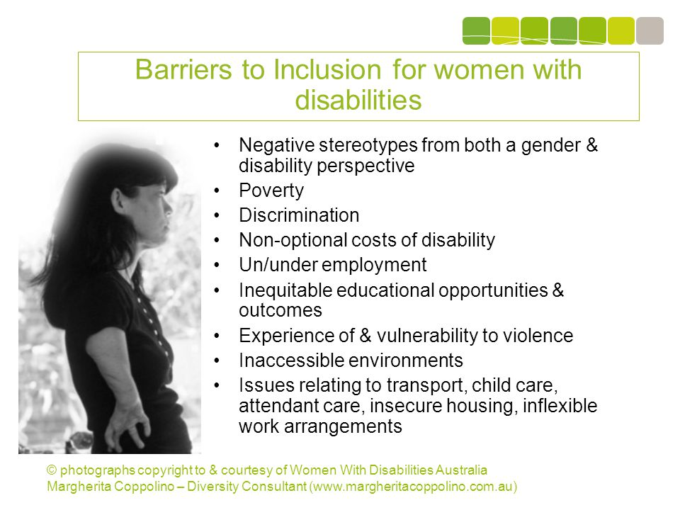 © photographs copyright to & courtesy of Women With Disabilities Australia Margherita Coppolino – Diversity Consultant (www.margheritacoppolino.com.au) Barriers to Inclusion for women with disabilities Negative stereotypes from both a gender & disability perspective Poverty Discrimination Non-optional costs of disability Un/under employment Inequitable educational opportunities & outcomes Experience of & vulnerability to violence Inaccessible environments Issues relating to transport, child care, attendant care, insecure housing, inflexible work arrangements