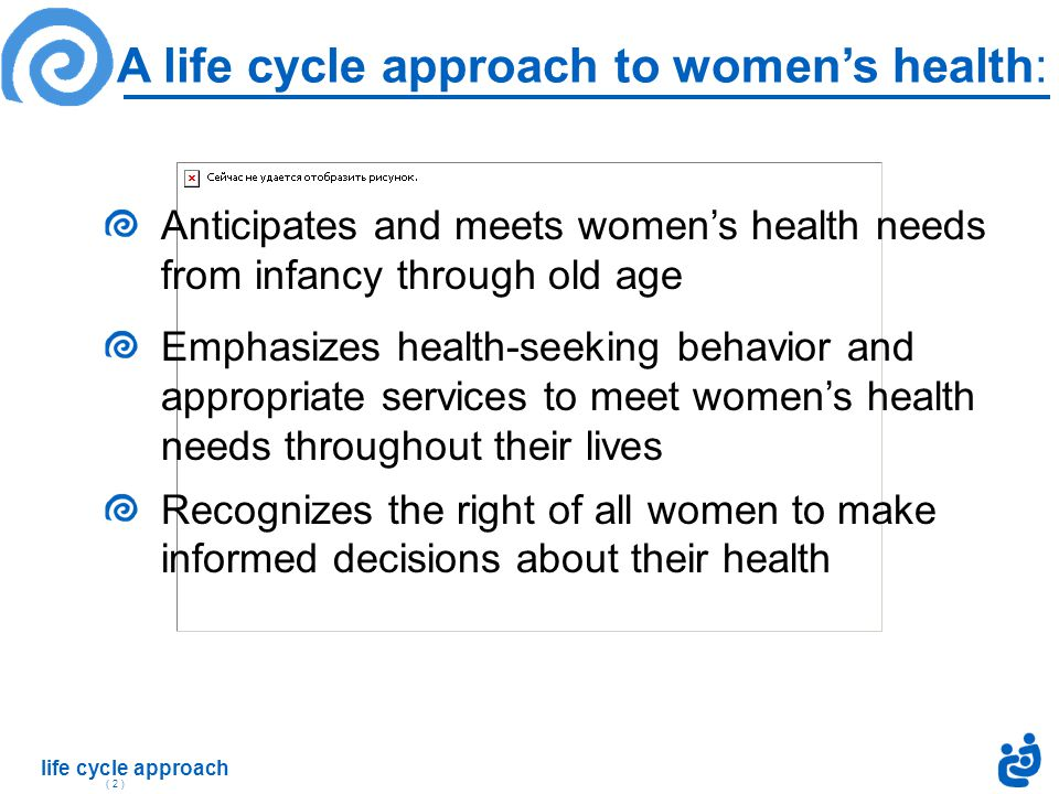 life cycle approach ( 2 ) Anticipates and meets women's health needs from infancy through old age Emphasizes health-seeking behavior and appropriate services to meet women's health needs throughout their lives Recognizes the right of all women to make informed decisions about their health A life cycle approach to women's health: