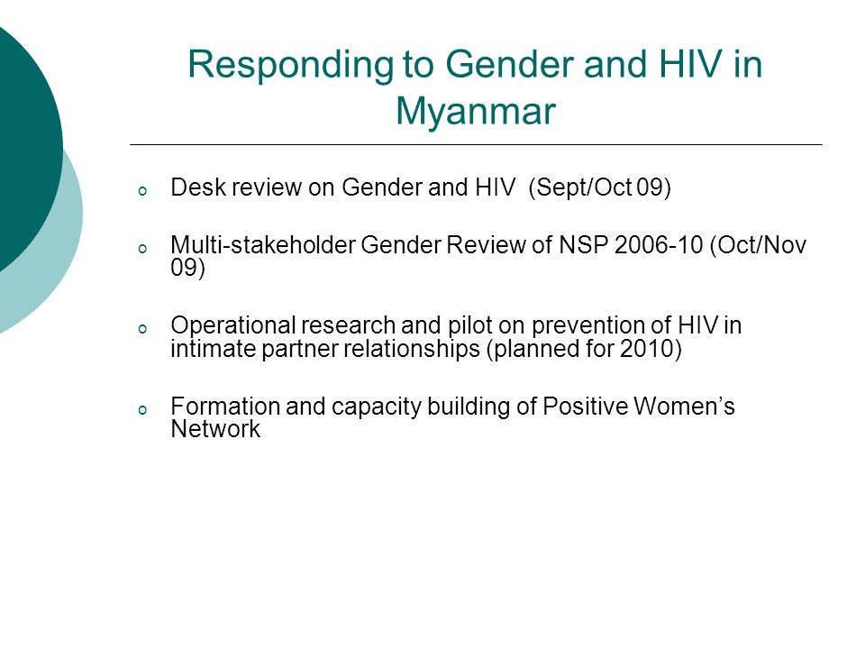Responding to Gender and HIV in Myanmar o Desk review on Gender and HIV (Sept/Oct 09) o Multi-stakeholder Gender Review of NSP 2006-10 (Oct/Nov 09) o Operational research and pilot on prevention of HIV in intimate partner relationships (planned for 2010) o Formation and capacity building of Positive Women's Network