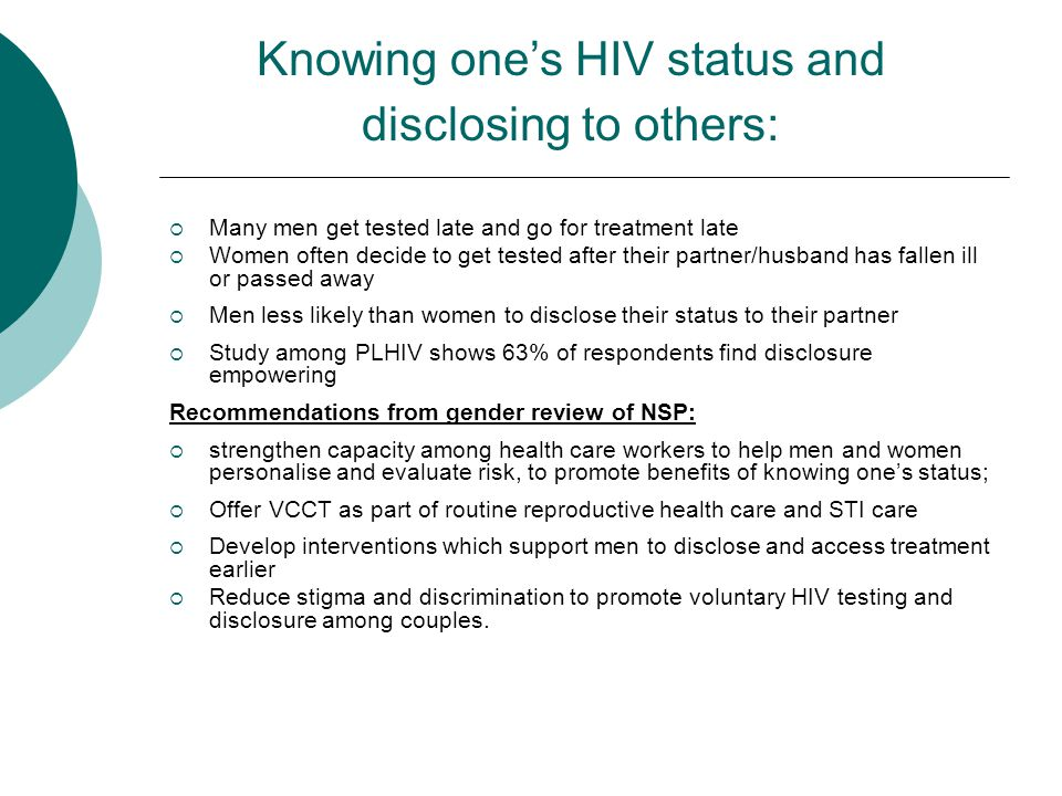  Many men get tested late and go for treatment late  Women often decide to get tested after their partner/husband has fallen ill or passed away  Men less likely than women to disclose their status to their partner  Study among PLHIV shows 63% of respondents find disclosure empowering Recommendations from gender review of NSP:  strengthen capacity among health care workers to help men and women personalise and evaluate risk, to promote benefits of knowing one's status;  Offer VCCT as part of routine reproductive health care and STI care  Develop interventions which support men to disclose and access treatment earlier  Reduce stigma and discrimination to promote voluntary HIV testing and disclosure among couples.