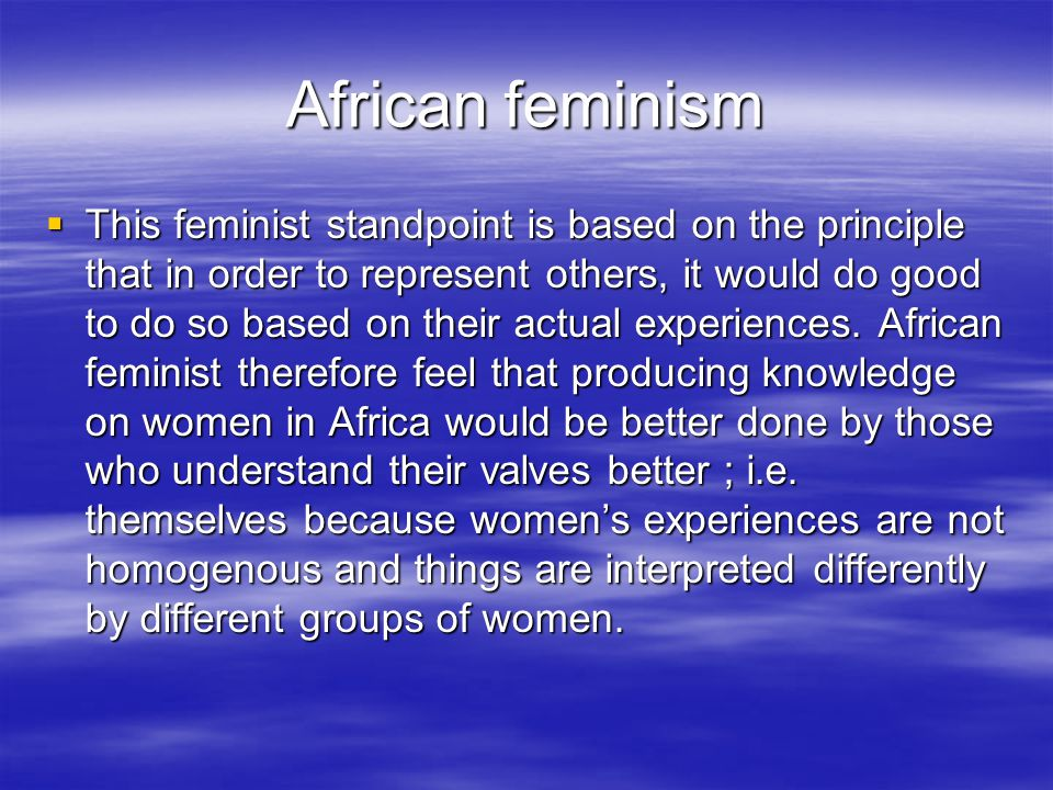 African feminism  This feminist standpoint is based on the principle that in order to represent others, it would do good to do so based on their actual experiences.